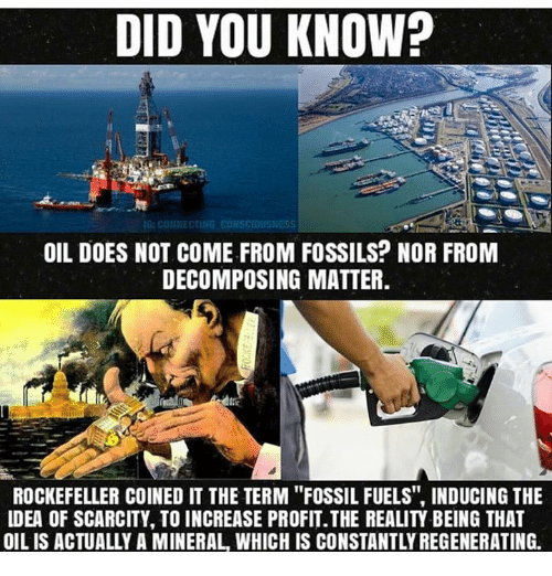 "Doe, Memes, and Fossil: DID YOU KNOW?  OIL DOES NOT COME FROM FOSSILS? NOR FROM  DECOMPOSING MATTER  ROCKEFELLER COINED IT THE TERM ""FOSSIL FUELS, INDUCING THE  LDEA OF SCARCITY, TO INCREASE PROFIT.THE REALITY BEING THAT  OIL IS ACTUALLY A MINERAL WHICH IS CONSTANTLY REGENERATING."