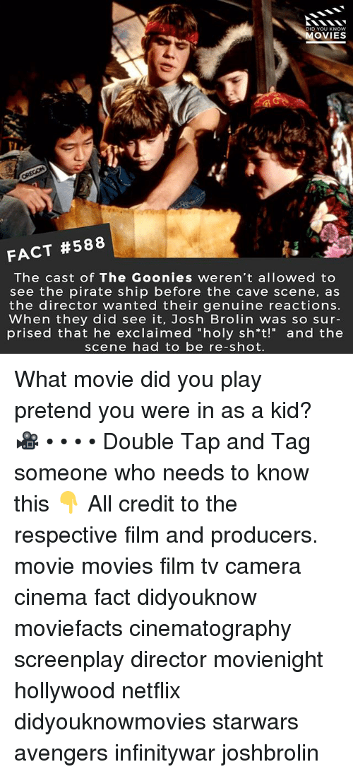 "Memes, Movies, and Netflix: DID YOU KNOw  OVIES  FACT #588  The cast of The Goonies weren't allowed to  see the pirate ship before the cave scene, as  the director wanted their genuine reactions.  When they did see it, Josh Brolin was so sur-  prised that he exclaimed ""holy sh*t!"" and the  scene had to be re-shot. What movie did you play pretend you were in as a kid? 🎥 • • • • Double Tap and Tag someone who needs to know this 👇 All credit to the respective film and producers. movie movies film tv camera cinema fact didyouknow moviefacts cinematography screenplay director movienight hollywood netflix didyouknowmovies starwars avengers infinitywar joshbrolin"