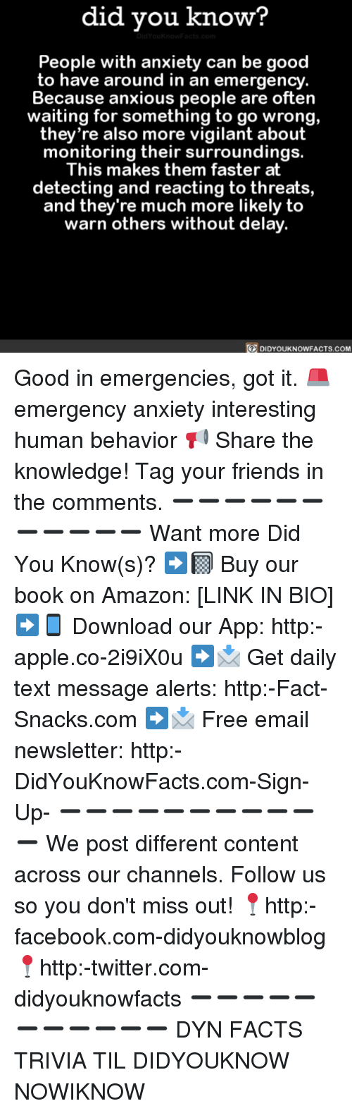 Amazon, Apple, and Facebook: did you know?  People with anxiety can be good  to have around in an emergency  Because anxious people are often  waiting for something to go wrong,  they're also more vigilant about  monitoring their surroundings.  This makes them faster at  detecting and reacting to threats  and they're much more likely to  warn others without delay.  DIDYOUKNOWFACTs.coM Good in emergencies, got it. 🚨 emergency anxiety interesting human behavior 📢 Share the knowledge! Tag your friends in the comments. ➖➖➖➖➖➖➖➖➖➖➖ Want more Did You Know(s)? ➡📓 Buy our book on Amazon: [LINK IN BIO] ➡📱 Download our App: http:-apple.co-2i9iX0u ➡📩 Get daily text message alerts: http:-Fact-Snacks.com ➡📩 Free email newsletter: http:-DidYouKnowFacts.com-Sign-Up- ➖➖➖➖➖➖➖➖➖➖➖ We post different content across our channels. Follow us so you don't miss out! 📍http:-facebook.com-didyouknowblog 📍http:-twitter.com-didyouknowfacts ➖➖➖➖➖➖➖➖➖➖➖ DYN FACTS TRIVIA TIL DIDYOUKNOW NOWIKNOW