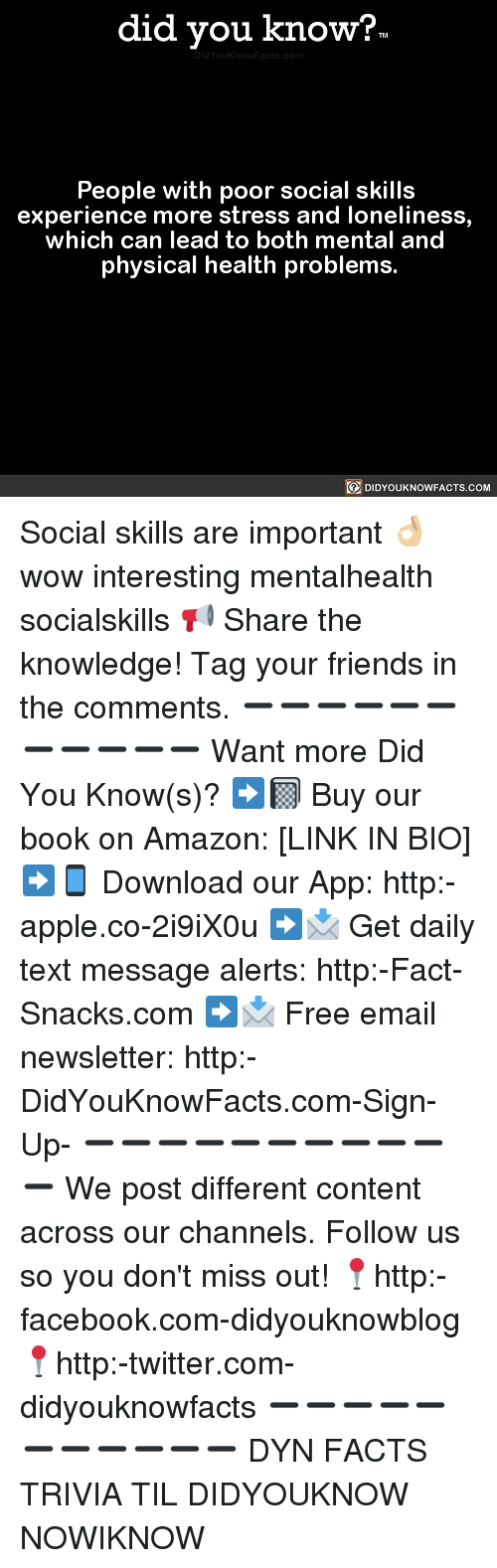 Amazon, Apple, and Facebook: did you know?  People with poor social skills  experience more stress and loneliness,  which can lead to both mental and  physical health problems.  DIDYOUKNOWFACTS.COM Social skills are important 👌🏼 wow interesting mentalhealth socialskills 📢 Share the knowledge! Tag your friends in the comments. ➖➖➖➖➖➖➖➖➖➖➖ Want more Did You Know(s)? ➡📓 Buy our book on Amazon: [LINK IN BIO] ➡📱 Download our App: http:-apple.co-2i9iX0u ➡📩 Get daily text message alerts: http:-Fact-Snacks.com ➡📩 Free email newsletter: http:-DidYouKnowFacts.com-Sign-Up- ➖➖➖➖➖➖➖➖➖➖➖ We post different content across our channels. Follow us so you don't miss out! 📍http:-facebook.com-didyouknowblog 📍http:-twitter.com-didyouknowfacts ➖➖➖➖➖➖➖➖➖➖➖ DYN FACTS TRIVIA TIL DIDYOUKNOW NOWIKNOW