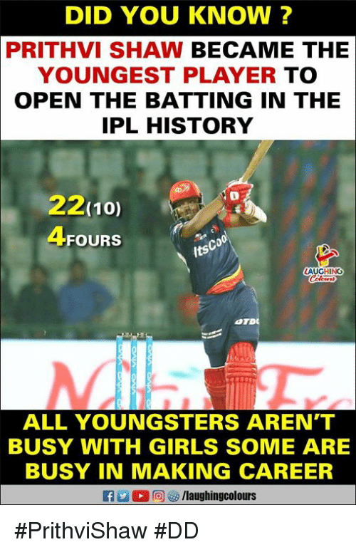 Girls, History, and Indianpeoplefacebook: DID YOU KNOW ?  PRITHVI SHAW BECAME THE  YOUNGEST PLAYER TO  OPEN THE BATTING IN THE  IPL HISTORY  22(10)  4FOURS  Co  its  HINO  ALL YOUNGSTERS AREN'T  BUSY WITH GIRLS SOME ARE  BUSY IN MAKING CAREER #PrithviShaw #DD