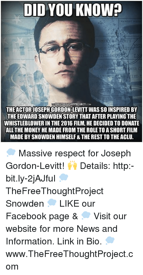 whistleblower: DID YOU KNOW?  REPORT MA  IED  FREETHOUGHTPROJECT  THE ACTOR JOSEPH GORDON-LEVITT WASSO INSPIRED BY  THE EDWARDSNOWDEN STORY THATAFTER PLAYING THE  WHISTLEBLOWER IN THE 2016 FILM, HE DECIDED TO DONATE  ALL THE MONEY HE MADE FROM THE ROLE TOASHORTFILM  MADE BY SNOWDEN HIMSELF&THE RESTTO THEACLU. 💭 Massive respect for Joseph Gordon-Levitt! 🙌 Details: http:-bit.ly-2jAJfuI 💭 TheFreeThoughtProject Snowden 💭 LIKE our Facebook page & 💭 Visit our website for more News and Information. Link in Bio. 💭 www.TheFreeThoughtProject.com