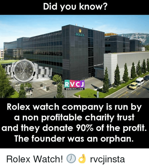 Memes, Run, and Rolex: Did you know?  ROLEX  RVCJ  WWW.RVCI.COM  Rolex watch company is run by  a non profitable charity trust  and they donate 90% of the profit  The founder was an orphan. Rolex Watch! 🕖👌 rvcjinsta