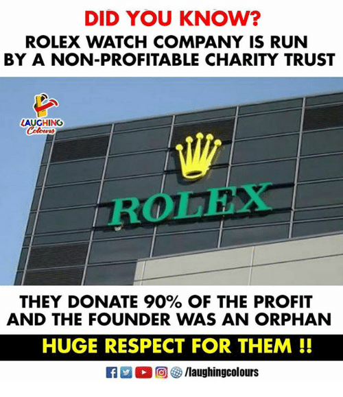 Respect, Run, and Rolex: DID YOU KNOW?  ROLEX WATCH COMPANY IS RUN  BY A NON-PROFITABLE CHARITY TRUST  LAUGHING  ROLEX  THEY DONATE 90% OF THE PROFIT  AND THE FOUNDER WAS AN ORPHAN  HUGE RESPECT FOR THEM!!  M。回參/laughingcolours