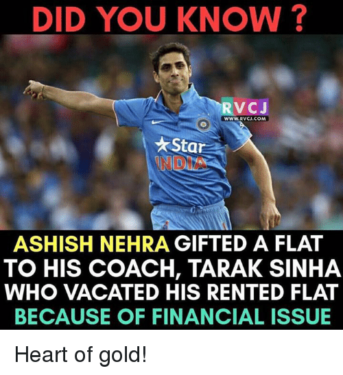 Memes, Heart, and Star: DID YOU KNOW?  RV CJ  WWW. RVCJ.COM  Star  ASHISH NEHRA GIFTED A FLAT  TO HIS COACH, TARAK SINHA  WHO VACATED HIS RENTED FLAT  BECAUSE OF FINANCIAL ISSUE Heart of gold!