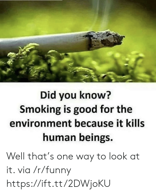 Funny, Smoking, and Good: Did you know?  Smoking is good for the  environment because it kills  human beings. Well that's one way to look at it. via /r/funny https://ift.tt/2DWjoKU