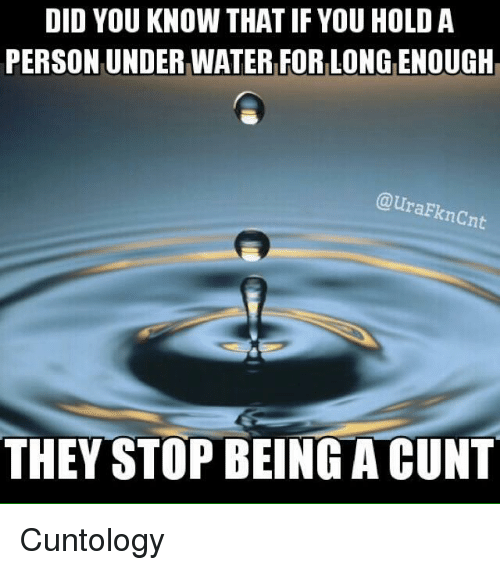Memes, Cunt, and Water: DID YOU KNOW THAT IF YOU HOLD A  PERSON UNDER WATER FOR LONG ENOUGH  @uraFknCn  THEY STOP BEING A CUNT Cuntology