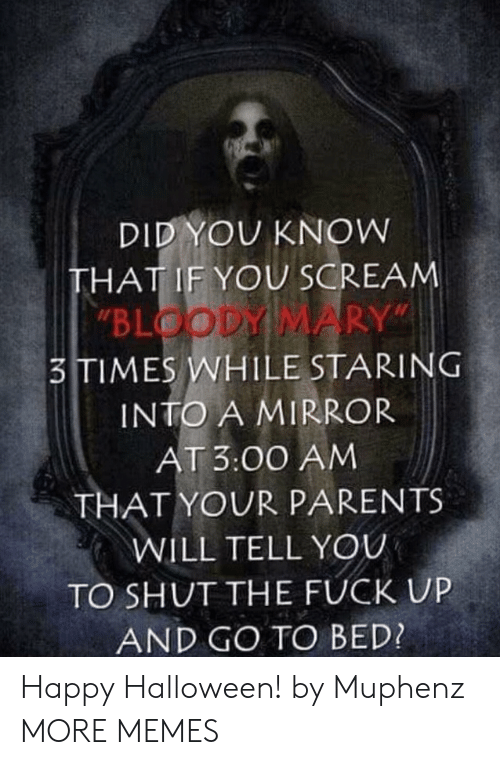 """staring: DID YOU KNOW  THAT IF YOU SCREAM  """"BLOODY MARY""""  3TIMES WHILE STARING  INTO A MIRROR  AT 3:00 AM  THAT YOUR PARENTS  WILL TELL YOU  TO SHUT THE FUCK UP  AND GO TO BED? Happy Halloween! by Muphenz MORE MEMES"""