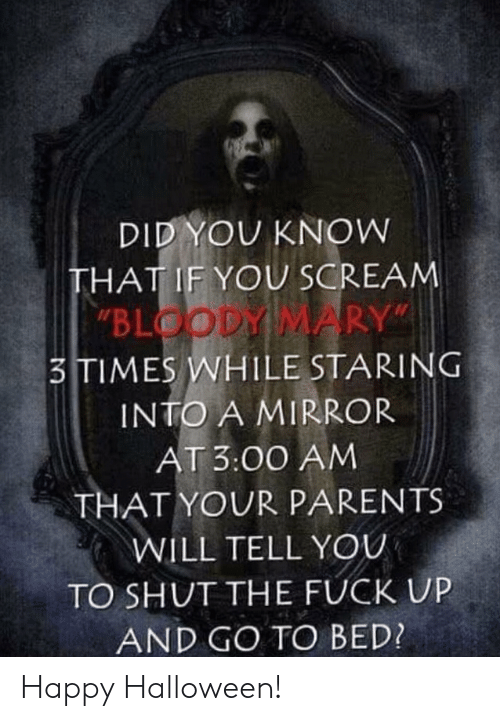 """staring: DID YOU KNOW  THAT IF YOU SCREAM  """"BLOODY MARY""""  3TIMES WHILE STARING  INTO A MIRROR  AT 3:00 AM  THAT YOUR PARENTS  WILL TELL YOU  TO SHUT THE FUCK UP  AND GO TO BED? Happy Halloween!"""