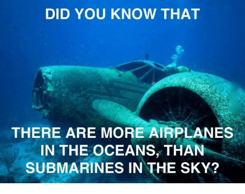 Submariner: DID YOU KNOW THAT  THERE ARE MORE AIRPLANES  IN THE OCEANS, THAN  SUBMARINES IN THE SKY?