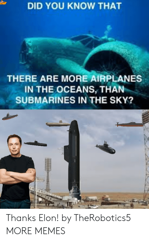 Dank, Memes, and Target: DID YOU KNOW THAT  THERE ARE MORE AIRPLANES  IN THE OCEANS, THAN  SUBMARINES IN THE SKY? Thanks Elon! by TheRobotics5 MORE MEMES