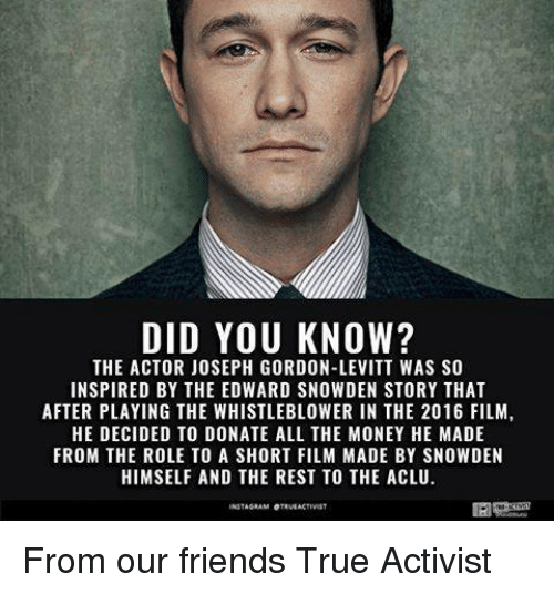 whistleblower: DID YOU KNOW?  THE ACTOR JOSEPH GORDON-LEVITT WAS SO  INSPIRED BY THE EDWARD SNOWDEN STORY THAT  AFTER PLAYING THE WHISTLEBLOWER IN THE 2016 FILM,  HE DECIDED TO DONATE ALL THE MONEY HE MADE  FROM THE ROLE TO A SHORT FILM MADE BY SNOWDEN  HIMSELF AND THE REST TO THE ACLU.  INSTAGRAM OTEVEAKTIVIST From our friends True Activist