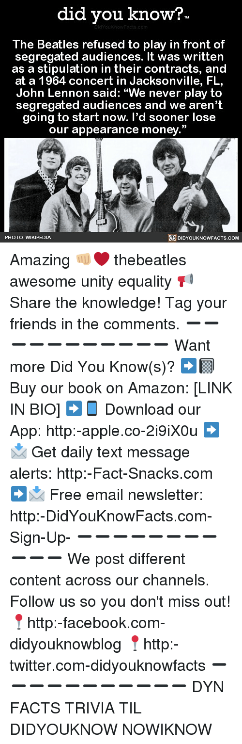"""Amazon, Apple, and Facebook: did you know?  The Beatles refused to play in front of  segregated audiences. It was written  as a stipulation in their contracts, and  at a 1964 concert in Jacksonville, FL,  John Lennon said: """"We never play to  segregated audiences and we aren't  going to start now. l'd sooner lose  our appearance money.""""  PHOTO: WIKIPEDIA  DIDYOUKNOWFACTS.COM Amazing 👊🏼❤️ thebeatles awesome unity equality 📢 Share the knowledge! Tag your friends in the comments. ➖➖➖➖➖➖➖➖➖➖➖ Want more Did You Know(s)? ➡📓 Buy our book on Amazon: [LINK IN BIO] ➡📱 Download our App: http:-apple.co-2i9iX0u ➡📩 Get daily text message alerts: http:-Fact-Snacks.com ➡📩 Free email newsletter: http:-DidYouKnowFacts.com-Sign-Up- ➖➖➖➖➖➖➖➖➖➖➖ We post different content across our channels. Follow us so you don't miss out! 📍http:-facebook.com-didyouknowblog 📍http:-twitter.com-didyouknowfacts ➖➖➖➖➖➖➖➖➖➖➖ DYN FACTS TRIVIA TIL DIDYOUKNOW NOWIKNOW"""