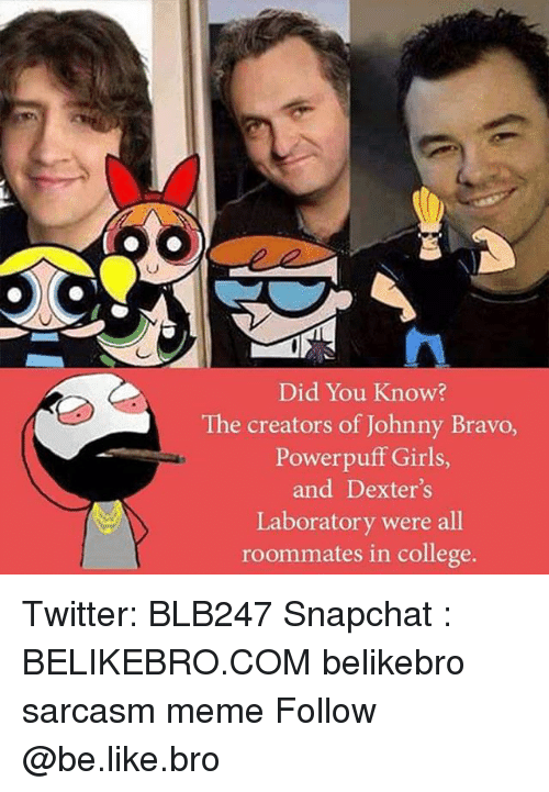 Be Like, College, and Girls: Did You Know?  The creators of Johnny Bravo,  Powerpuff Girls  and Dexter's  Laboratory were all  roommates in college Twitter: BLB247 Snapchat : BELIKEBRO.COM belikebro sarcasm meme Follow @be.like.bro