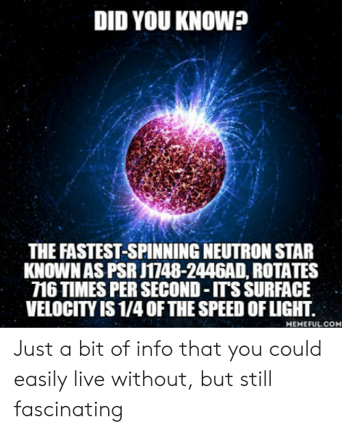 velocity: DID YOU KNOW?  THE FASTEST-SPINNING NEUTRON STAR  KNOWNAS PSR J1748-2446AD, ROTATES  716 TIMES PER SECOND -ITS SURFACE  VELOCITY IS 1/4 OFTHE SPEED OF LIGHT.  MEMEFULCON Just a bit of info that you could easily live without, but still fascinating