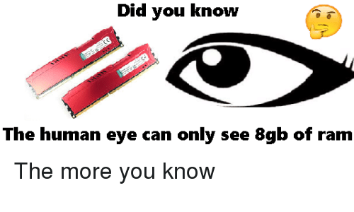 The More You Know, Dank Memes, and Ram: Did you know  The human eye can only see 8gb of ram