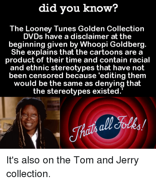 goldbergs: did you know?  The Looney Tunes Golden Collection  DVDs have a disclaimer at the  beginning given by Whoopi Goldberg.  She explains that the cartoons are a  product of their time and contain racial  and ethnic stereotypes that have not  been censored because 'editing them  would be the same as denying thalt  the stereotypes existed. It's also on the Tom and Jerry collection.