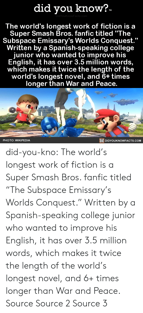 "College, Fanfiction, and Smashing: did you know?  The world's longest work of fiction is a  Super Smash Bros. fanfic titled ""The  Subspace Emissary's Worlds Conquest  Written by a Spanish-speaking college  junior who wanted to improve his  English, it has over 3.5 million words,  which makes it twice the length of the  world's longest novel, and 6+ time:s  longer than War and Peace.  DIDYOUKNOWFACTS.coM  PHOTO: WIKIPEDIA did-you-kno: The world's longest work of fiction is a  Super Smash Bros. fanfic titled ""The  Subspace Emissary's Worlds Conquest.""  Written by a Spanish-speaking college  junior who wanted to improve his  English, it has over 3.5 million words,  which makes it twice the length of the  world's longest novel, and 6+ times  longer than War and Peace.  Source Source 2 Source 3"
