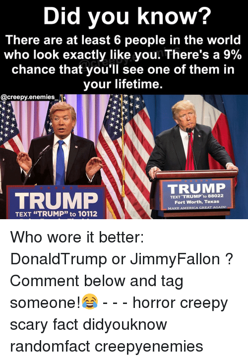 "Memes, Who Wore It Better, and 🤖: Did you know?  There are at least 6 people in the world  who look exactly like you. There's a 9%  chance that you'll see one of them in  your lifetime  @creepy enemies  TRUMP  TRUMP  TEXT ""TRUMP"" to 88022  Fort Worth, Texas  AMERICA GREAT AGAIN!  AKE TEXT ""TRUMP"" to 10112 Who wore it better: DonaldTrump or JimmyFallon ? Comment below and tag someone!😂 - - - horror creepy scary fact didyouknow randomfact creepyenemies"
