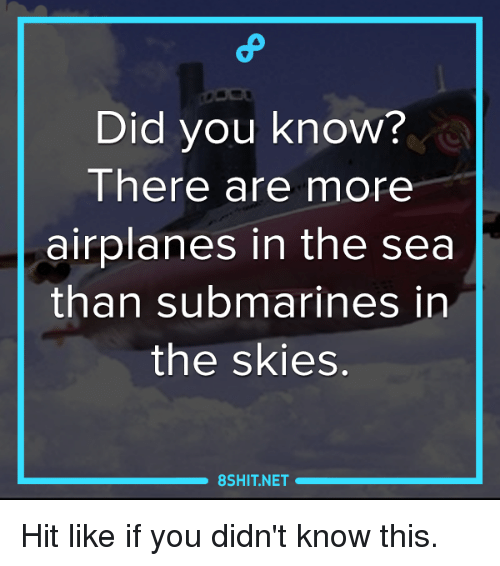Submariner: Did you know?  There are more  airplanes in the sea  than submarines in  the skies  8SHIT NET Hit like if you didn't know this.