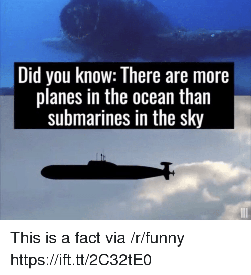 Funny, Ocean, and Planes: Did you Know: There are more  planes in the ocean than  submarines in the sky This is a fact via /r/funny https://ift.tt/2C32tE0