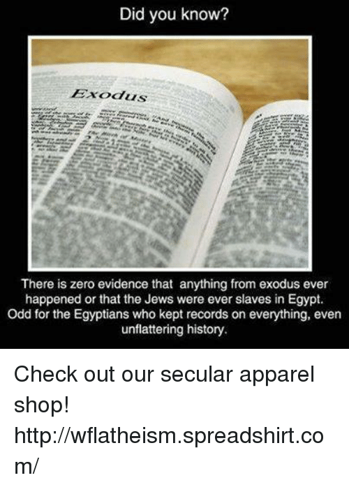Unflattering: Did you know?  There is zero evidence that anything from exodus ever  happened or that the Jews were ever slaves in Egypt.  Odd for the Egyptians who kept records on everything, even  unflattering history. Check out our secular apparel shop! http://wflatheism.spreadshirt.com/