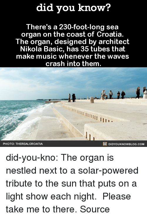 Music, Target, and Tumblr: did you know?  There's a 230-foot-long sea  organ on the coast of Croatia  The organ, designed by architect  Nikola Basic, has 35 tubes that  make music whenever the waves  crash into them  PHOTO: THEREALCROATIA  DIDYOUKNOWBLOG.COM did-you-kno:  The organ is nestled next to a solar-powered tribute to the sun that puts on a light show each night. Please take me to there. Source