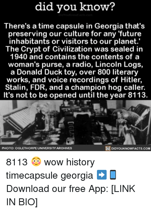 Stalinator: did you know?  There's a time capsule in Georgia that's  preserving our culture for any future  inhabitants or visitors to our planet.  The Crypt of Civilization was sealed in  1940 and contains the contents of a  woman's purse, a radio, Lincoln Logs,  a Donald Duck toy, over 800 literary  works, and voice recordings of Hitler,  Stalin, FDR, and a champion hog caller.  It's not to be opened until the year 8113  PHOTO: OGLETHORPE UNIVERSITY ARCHIVES  DIDYOUKNOWFACTS.COM 8113 😳 wow history timecapsule georgia ➡📱Download our free App: [LINK IN BIO]