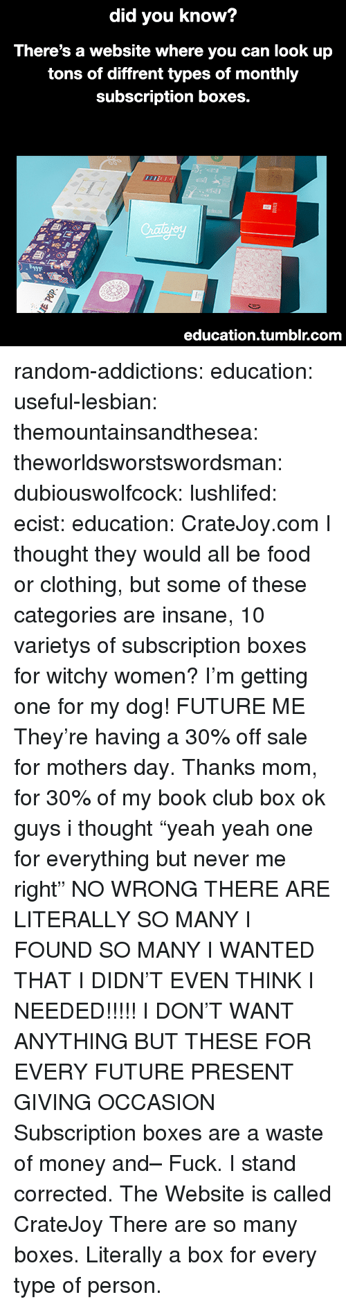 "Club, Food, and Future: did you know?  There's a website where you can look up  tons of diffrent types of monthly  subscription boxes.  1/  Crailajey  education.tumblr.com random-addictions:  education:  useful-lesbian:  themountainsandthesea:  theworldsworstswordsman:  dubiouswolfcock:  lushlifed:  ecist:  education: CrateJoy.com   I thought they would all be food or clothing, but some of these categories are insane, 10 varietys of subscription boxes for witchy women?    I'm getting one for my dog!   FUTURE ME  They're having a 30% off sale for mothers day. Thanks mom, for 30% of my book club box  ok guys i thought ""yeah yeah one for everything but never me right"" NO WRONG THERE ARE LITERALLY SO MANY I FOUND SO MANY I WANTED THAT I DIDN'T EVEN THINK I NEEDED!!!!! I DON'T WANT ANYTHING BUT THESE FOR EVERY FUTURE PRESENT GIVING OCCASION    Subscription boxes are a waste of money and– Fuck. I stand corrected.  The Website is called CrateJoy   There are so many boxes. Literally a box for every type of person."