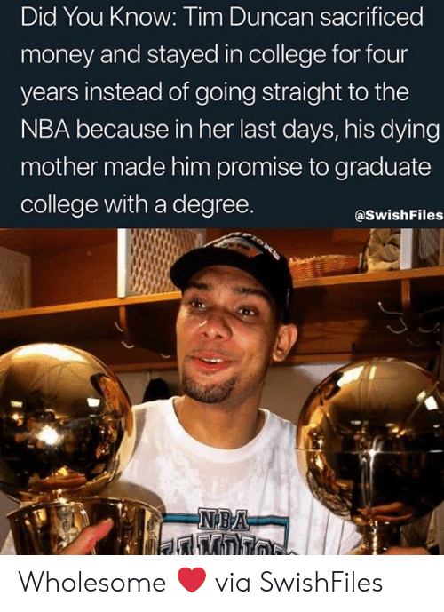 College, Money, and Nba: Did You Know: Tim Duncan sacrificed  money and stayed in college for four  years instead of going straight to the  NBA because in her last days, his dying  mother made him promise to graduate  college with a degree.  @SwishFiles  NBA  אה 1ל Wholesome ❤ via SwishFiles