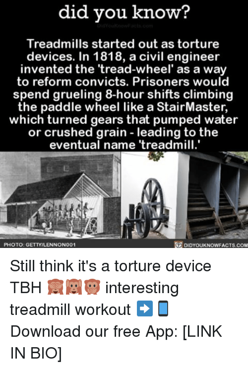 Paddling: did you know?  Treadmills started out as torture  devices. In 1818, a civil engineer  invented the 'tread-wheel' as a way  to reform convicts. Prisoners would  spend grueling 8-hour shifts climbing  the paddle wheel like a StairMaster,  which turned gears that pumped water  or crushed grain leading to the  eventual name treadmill.  R DIDYOUKNOWFACTs.coM  PHOTO: GETTYILLENNONO01 Still think it's a torture device TBH 🙈🙉🙊 interesting treadmill workout ➡📱Download our free App: [LINK IN BIO]