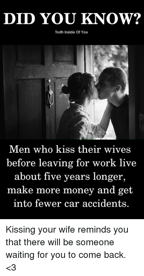 Their Wives: DID YOU KNOW?  Truth Inside Of You  Men who kiss their wives  before leaving for work live  about five years longer  make more money and get  into fewer car accidents. Kissing your wife reminds you that there will be someone waiting for you to come back. <3