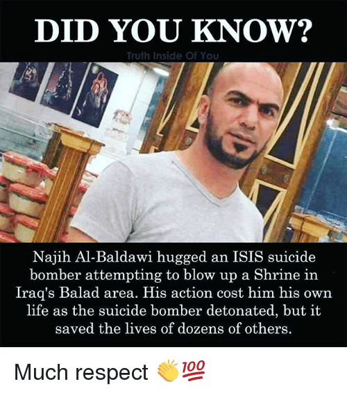 Isis, Life, and Memes: DID YOU KNOW?  Truth Inside Of You  Najih Al-Baldawi hugged an ISIS suicide  bomber attempting to blow up a Shrine in  Iraq's Balad area. His action cost him his own  life as the suicide bomber detonated, but it  saved the lives of dozens of others Much respect 👏💯