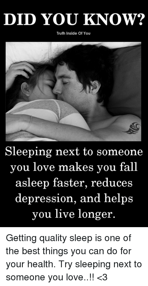 Fall, Love, and Memes: DID YOU KNOW?  Truth Inside Of You  Sleeping next to someone  you love makes you fall  asleep faster, reduces  depression, and helps  you live longer Getting quality sleep is one of the best things you can do for your health. Try sleeping next to someone you love..!! <3