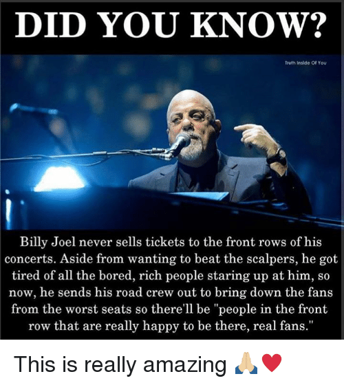 """Bored, Memes, and The Worst: DID YOU KNOW?  Truth Inslde Of You  Billy Joel never sells tickets to the front rows of his  concerts. Aside from wanting to beat the scalpers, he got  tired of all the bored, rich people staring up at him, so  now, he sends his road crew out to bring down the fans  from the worst seats so there'll be """"people in the front  row that are really happy to be there, real fans."""" This is really amazing 🙏🏼♥️"""