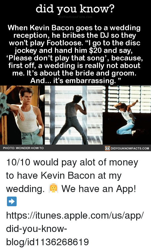 "Apple, Dank, and iTunes: did you know?  When Kevin Bacon goes to a wedding  reception, he bribes the DJ so they  won't play Footloose. ""I go to the disc  jockey and hand him $20 and say,  ""Please don't play that song', because,  first off, a wedding is really not about  me. It's about the bride and groom  And... it's embarrassing.  PHOTO: WONDER HOW TO  DIDYOUKNOWFACTS.COM 10/10 would pay alot of money to have Kevin Bacon at my wedding. 👰  We have an App! ➡ https://itunes.apple.com/us/app/did-you-know-blog/id1136268619"