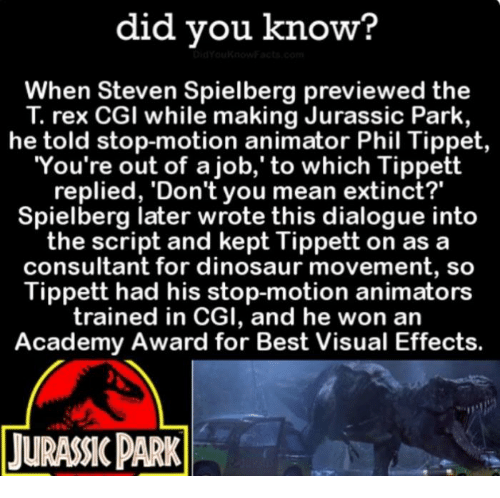 """dialogues: did you know?  When Steven Spielberg previewed the  rex CGI while making Jurassic Park,  he told stop-motion animator Phil Tippet  You're out of a job,' to which Tippett  replied, 'Don't you mean extinct?""""  Spielberg later wrote this dialogue into  the script and kept Tippett on as a  consultant for dinosaur movement, so  Tippett had his stop-motion animators  trained in CGI, and he won an  Academy Award for Best Visual Effects.  TURANCPARK"""