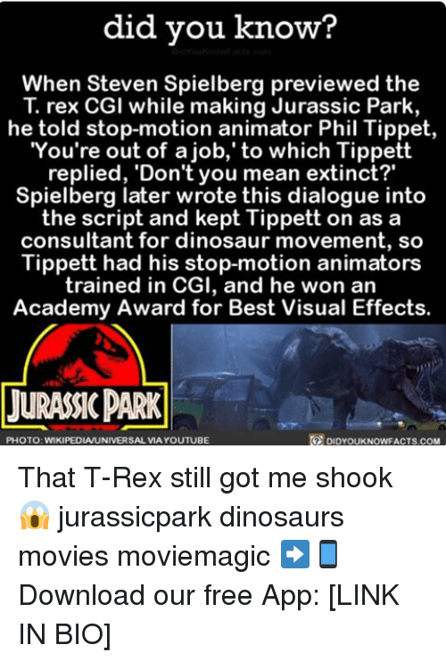 dialogues: did you know?  When Steven Spielberg previewed the  T. rex CGI while making Jurassic Park,  he told stop-motion animator Phil Tippet,  You're out of a job, to which Tippett  replied, 'Don't you mean extinct?  Spielberg later wrote this dialogue into  the script and kept Tippett on as a  consultant for dinosaur movement, so  Tippett had his stop-motion animators  trained in CGI, and he won an  Academy Award for Best Visual Effects.  LURASSICPARK  PHOTO: WIKIPEDIAUNIVERSAL VIA YOUTUBE  DIDYOUKNOWFACTS.COM That T-Rex still got me shook 😱 jurassicpark dinosaurs movies moviemagic ➡📱Download our free App: [LINK IN BIO]