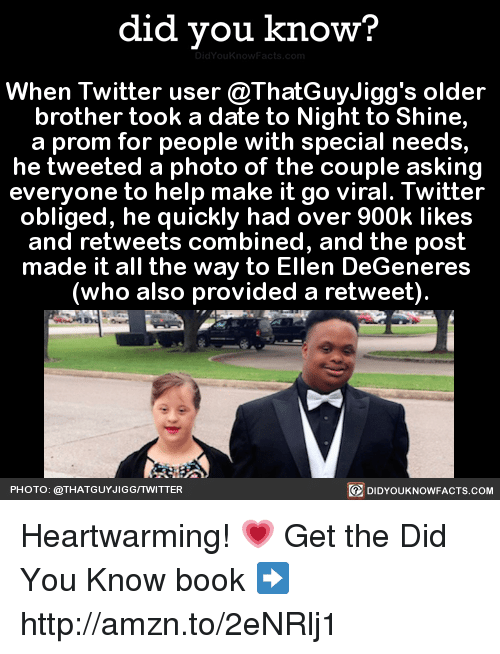 Ellen Degenerate: did you know?  When Twitter user @ThatGuyJigg's older  brother took a date to Night to Shine,  a prom for people with special needs,  he tweeted a photo of the couple asking  everyone to help make it go viral. Twitter  obliged, he quickly had over 900k likes  and retweets combined, and the post  made it all the way to Ellen DeGeneres  (who also provided a retweet).  PHOTO: @THAT GUYJIGGITWITTER  DIDYOUKNOWFACTS.COM Heartwarming! 💗  Get the Did You Know book ➡ http://amzn.to/2eNRlj1