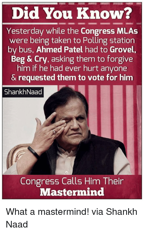 Memes, Taken, and Asking: Did You Know?  Yesterday while the Congress MLAs  were being taken to Polling station  by bus, Ahmed Patel had to Grovel  Beg & Cry, asking them to forgive  him if he had ever hurt anyone  & requested them to vote for him  ShankhNaad  Congress Calls Him Their  Mastermind What a mastermind! via Shankh Naad