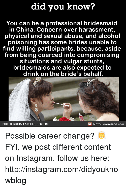 Dank, Instagram, and China: did you know?  You can be a professional bridesmaid  in China. Concern over harassment,  physical and sexual abuse, and alcohol  poisoning has some brides unable to  find willing participants, because, aside  from being coerced into compromising  situations and vulgar stunts  bridesmaids are also expected to  drink on the bride's behalf  DIDYoukNowBLOG.coM  PHOTO: MICHAELA REHLE, REUTERS Possible career change? 👰  FYI, we post different content on Instagram, follow us here: http://instagram.com/didyouknowblog ☚