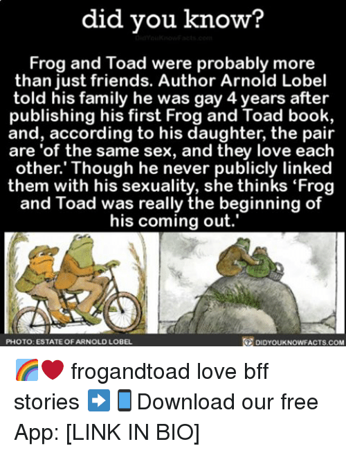 """Toade: did you know?  You know acts con  Frog and Toad were probably more  than just friends. Author Arnold Lobel  told his family he was gay 4 years after  publishing his first Frog and Toad book,  and, according to his daughter, the pair  are of the same sex, and they love each  other. Though he never publicly linked  them with his sexuality, she thinks """"Frog  and Toad was really the beginning of  his coming out.  PHOTO: ESTATE OF ARNOLD LOBEL  DIDYOUKNOWFACTS.COM 🌈❤️ frogandtoad love bff stories ➡📱Download our free App: [LINK IN BIO]"""