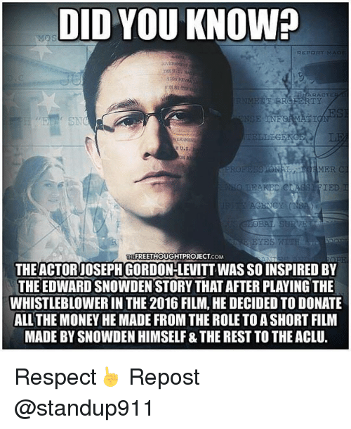 whistleblower: DID YOU KNOWh  REPORT MA  RACTE  TELLIGENC  TON  YES WTTE  THEFREETHOUGHTPROJECT COM  THE ACTOR JOSEPH GORDON-LEVITT WAS SO INSPIRED BY  THE EDWARD SNOWDEN STORY THAT AFTER PLAYING THE  WHISTLEBLOWER IN THE 2016 FILM, HE DECIDED TO DONATE  ALL THE MONEYHEMADE FROM THE ROLETOASHORT FILM  MADE BY SNOWDEN HIMSELF &THE REST TOTHEACLU. Respect☝ Repost @standup911