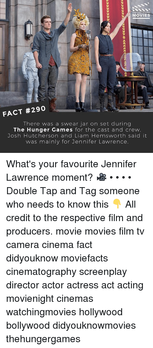 The Hunger Games, Jennifer Lawrence, and Memes: DID YOU KNOWW  MOVIES  FACT #290  There was a swear jar on set during  The Hunger Games for the cast and crew  Josh Hutcherson and Liam Hemsworth said it  was mainly for Jennifer Lawrence. What's your favourite Jennifer Lawrence moment? 🎥 • • • • Double Tap and Tag someone who needs to know this 👇 All credit to the respective film and producers. movie movies film tv camera cinema fact didyouknow moviefacts cinematography screenplay director actor actress act acting movienight cinemas watchingmovies hollywood bollywood didyouknowmovies thehungergames