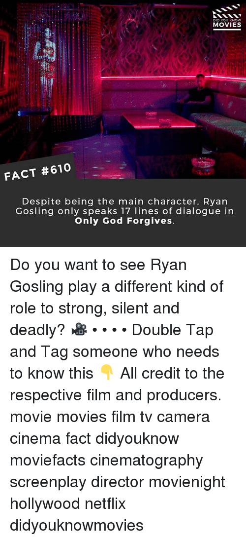 God, Memes, and Movies: DID YOU KNOWw  MOVIES  FACT #610  Despite being the main character, Ryan  Gosling only speaks 17 lines of dialogue in  Only God Forgives Do you want to see Ryan Gosling play a different kind of role to strong, silent and deadly? 🎥 • • • • Double Tap and Tag someone who needs to know this 👇 All credit to the respective film and producers. movie movies film tv camera cinema fact didyouknow moviefacts cinematography screenplay director movienight hollywood netflix didyouknowmovies