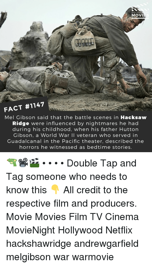 Memes, Movies, and Netflix: DID YOU  MOVI  FACT #1147  Mel Gibson said that the battle scenes in Hacksaw  Ridge were influenced by nightmares he had  during his childhood, when his father Hutton  Gibson, a World War II veteran who served in  Guadalcanal in the Pacific theater, described the  horrors he witnessed as bedtime stories. 🔫📽️🎬 • • • • Double Tap and Tag someone who needs to know this 👇 All credit to the respective film and producers. Movie Movies Film TV Cinema MovieNight Hollywood Netflix hackshawridge andrewgarfield melgibson war warmovie