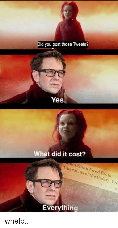 Guardians of the Galaxy, Dank Memes, and Yes: Did you post those Tweets?  Yes.  hat did it cost?  es Gunn Fired From  Guardians of the Galaxy Vol  Everything whelp..