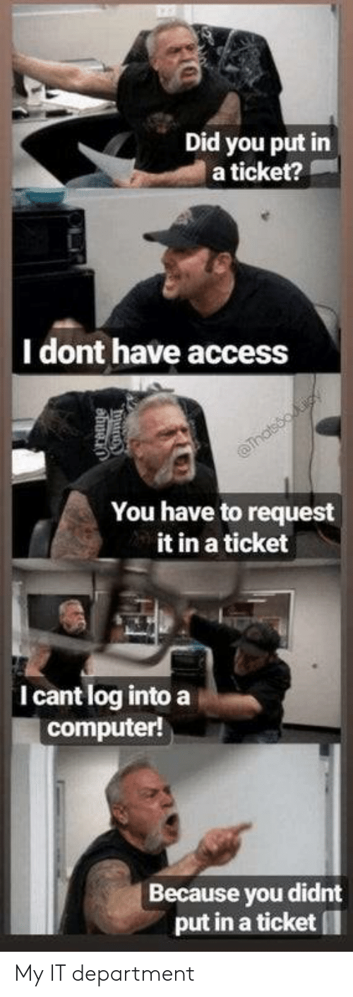 Ticket: Did you put in  a ticket?  |I dont have access  Thatsooiy  You have to request  it in a ticket  I cant log into a  computer!  Because you didnt  put in a ticket My IT department