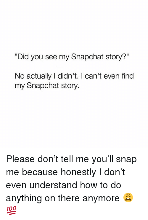 "Memes, Snapchat, and How To: ""Did you see my Snapchat story?""  No actually I didn't. I can't even find  my Snapchat story Please don't tell me you'll snap me because honestly I don't even understand how to do anything on there anymore 😩💯"