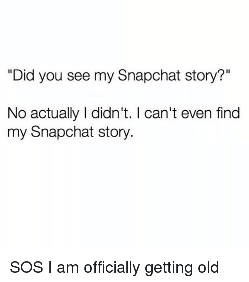 "Snapchat, Girl Memes, and Old: ""Did you see my Snapchat story?""  No actually I didn't. I can't even find  my Snapchat story. SOS I am officially getting old"
